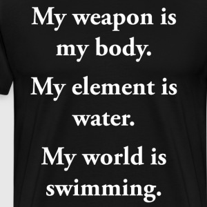 Weapon is My Body Element is Water World is Swim T-Shirts - Men's Premium T-Shirt