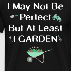 May Not be Perfect But at Least I Garden T-Shirt T-Shirts - Men's Premium T-Shirt