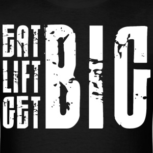 Eat Big, Lift Big, Get Big T-Shirts - Men's T-Shirt