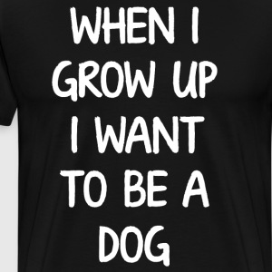 When I Grow Up I want to Be a Dog Animal T-Shirt T-Shirts - Men's Premium T-Shirt