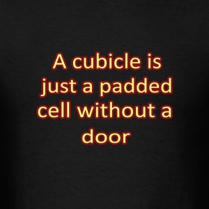A cubicle is just a padded cell without a door - Men's T-Shirt