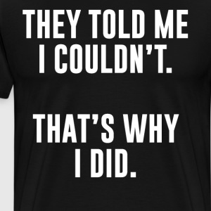 They Told Me I Couldn't That's Why I Did T-Shirt T-Shirts - Men's Premium T-Shirt