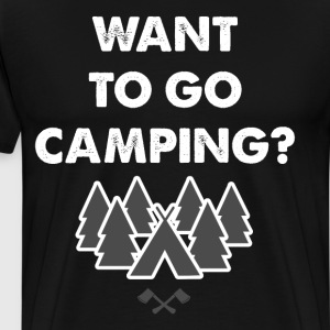Want to Go Camping Adventure Nature Great Outdoors T-Shirts - Men's Premium T-Shirt