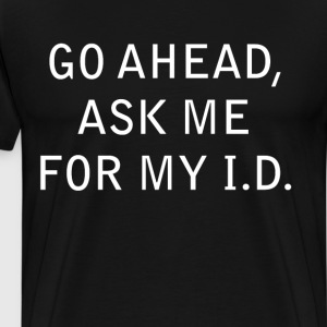 Go Ahead Ask Me for My I.D. Grown Up T-Shirt T-Shirts - Men's Premium T-Shirt