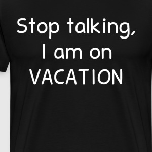 Stop Talking I am on Vacation Summertime T-Shirt T-Shirts - Men's Premium T-Shirt