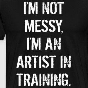 I'm Not Messy I'm an Artist in Training T-Shirt T-Shirts - Men's Premium T-Shirt
