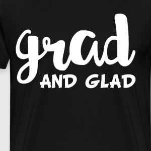 Grad and Glad Graduation High School T-Shirt T-Shirts - Men's Premium T-Shirt
