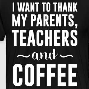 Want to Thank My Parents, Teachers and Coffee  T-Shirts - Men's Premium T-Shirt