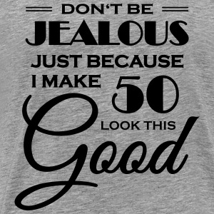 Don't be jealous because I make 50 look this good T-Shirts - Men's Premium T-Shirt
