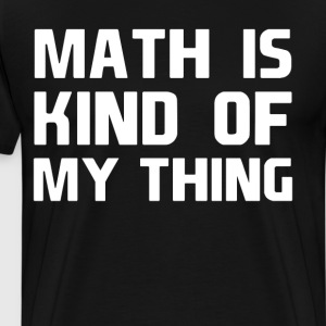 Math is Kind of My Thing Geek Nerd Engineer Shirt T-Shirts - Men's Premium T-Shirt