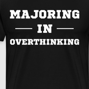 Majoring in Overthinking College Fear T-Shirt T-Shirts - Men's Premium T-Shirt