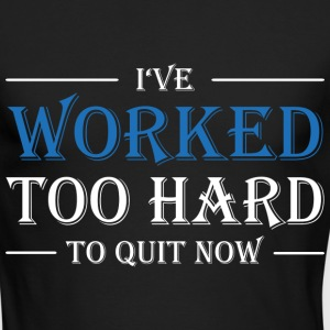 I've worked too hard to quit now! Long Sleeve Shirts - Men's Long Sleeve T-Shirt by Next Level