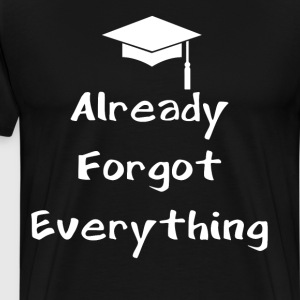 Already Forgot Everything Graduation T-Shirt T-Shirts - Men's Premium T-Shirt