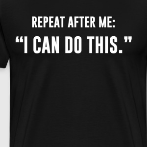 Repeat After Me I Can Do This Motivation T-Shirt T-Shirts - Men's Premium T-Shirt