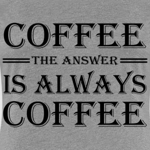 Coffee. The answer is always coffee T-Shirts - Women's Premium T-Shirt
