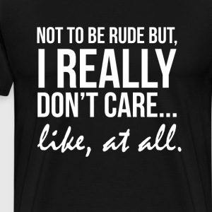 Not to Be Rude But I Really Don't Care Like at All T-Shirts - Men's Premium T-Shirt
