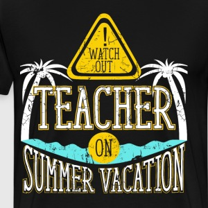 Watch Out Teacher on Summer Vacation Educator  T-Shirts - Men's Premium T-Shirt