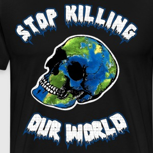 Stop Killing Our World Environment Awareness  T-Shirts - Men's Premium T-Shirt