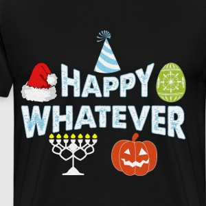 Happy Whatever Halloween Christmas Easter Holiday  T-Shirts - Men's Premium T-Shirt