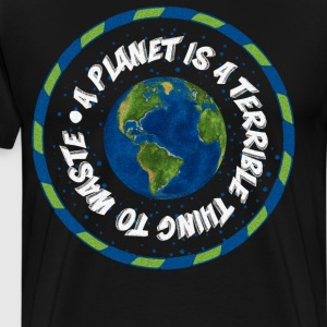A Planet is a Terrible Thing to Waste T-Shirt T-Shirts - Men's Premium T-Shirt