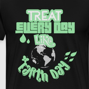 Treat Every Day like Earth Day T-Shirts T-Shirts - Men's Premium T-Shirt