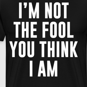 I'm Not the Fool You Think I Am April Fools  T-Shirts - Men's Premium T-Shirt