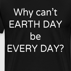 Why Can't Earth Day Be Every Day Environmental  T-Shirts - Men's Premium T-Shirt