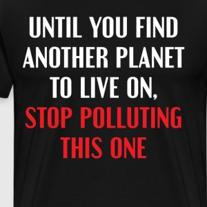 Until You Find Another Planet Stop Polluting T-Shirts - Men's Premium T-Shirt