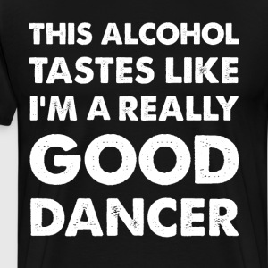 Alcohol Tastes like I'm a Really Good Dancer  T-Shirts - Men's Premium T-Shirt