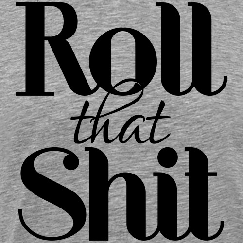 Roll that Shit