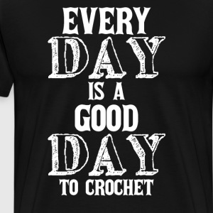 Every Day is a Good Day to Crochet Crafting Shirt T-Shirts - Men's Premium T-Shirt