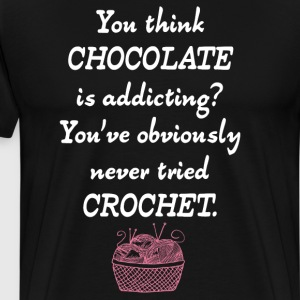 Think Chocolate is Addicting Never Tried Crochet T-Shirts - Men's Premium T-Shirt
