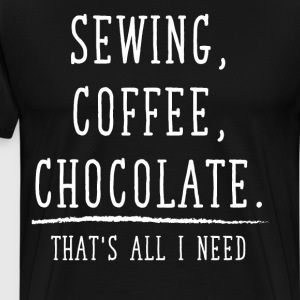 Sewing Coffee Chocolate That's All I Need T-Shirt T-Shirts - Men's Premium T-Shirt
