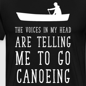 Voices in My Head Telling me to Go Canoeing Shirt T-Shirts - Men's Premium T-Shirt