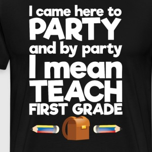 Came To Party By Party I Mean Teach First Grade  T-Shirts - Men's Premium T-Shirt