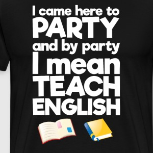 Came Here to Party By Party I Mean Teach English  T-Shirts - Men's Premium T-Shirt