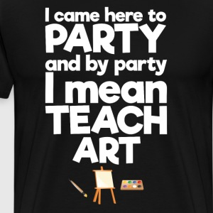 Came Here to Party By Party I Mean Teach Art Shirt T-Shirts - Men's Premium T-Shirt