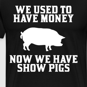 Used to have Money Now We have Show Pigs T-Shirt T-Shirts - Men's Premium T-Shirt