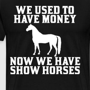 Used to have Money Now We have Show Horses T-Shirt T-Shirts - Men's Premium T-Shirt