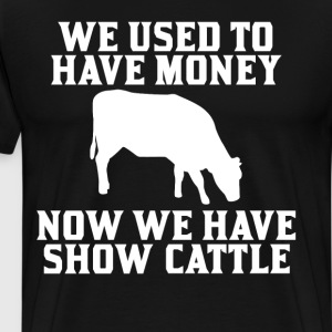 Used to have Money Now We have Show Cattle T-Shirt T-Shirts - Men's Premium T-Shirt