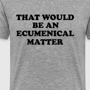That would be an Ecumenical Matter - Men's Premium T-Shirt