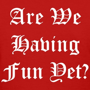Are we having fun yet T-Shirts - Women's T-Shirt