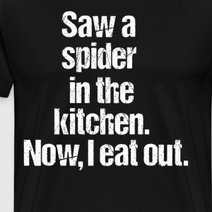 Saw a Spider in the Kitchen Now I Eat Out T-Shirt T-Shirts - Men's Premium T-Shirt