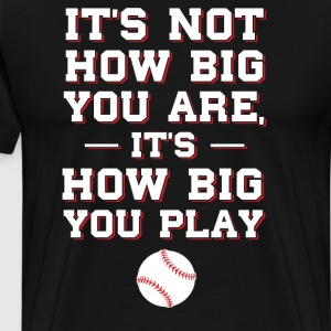 Not How Big You are How Big You Play Baseball  T-Shirts - Men's Premium T-Shirt