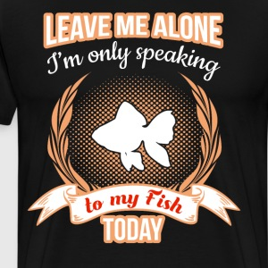 Leave Me Alone Only Speaking to My Fish Today T-Shirts - Men's Premium T-Shirt