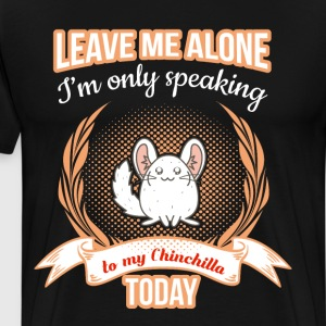 Leave Me Alone Speaking to my Chinchilla Today  T-Shirts - Men's Premium T-Shirt