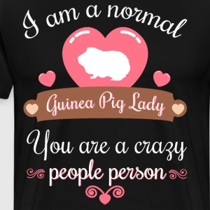 Normal Guinea Pig Lady You are Crazy People Person T-Shirts - Men's Premium T-Shirt