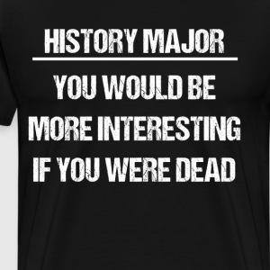 History Major You would Be More Interesting Dead  T-Shirts - Men's Premium T-Shirt