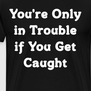 You're Only in Trouble if You Get Caught T-Shirt T-Shirts - Men's Premium T-Shirt