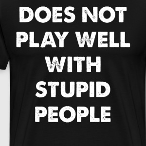Does Not Play Well with Stupid People T-Shirt T-Shirts - Men's Premium T-Shirt
